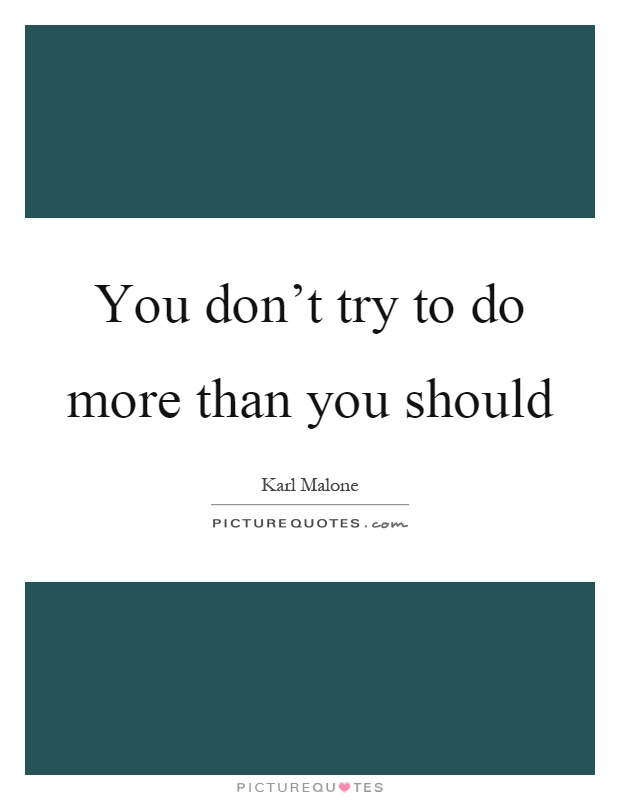 You don't try to do more than you should Picture Quote #1