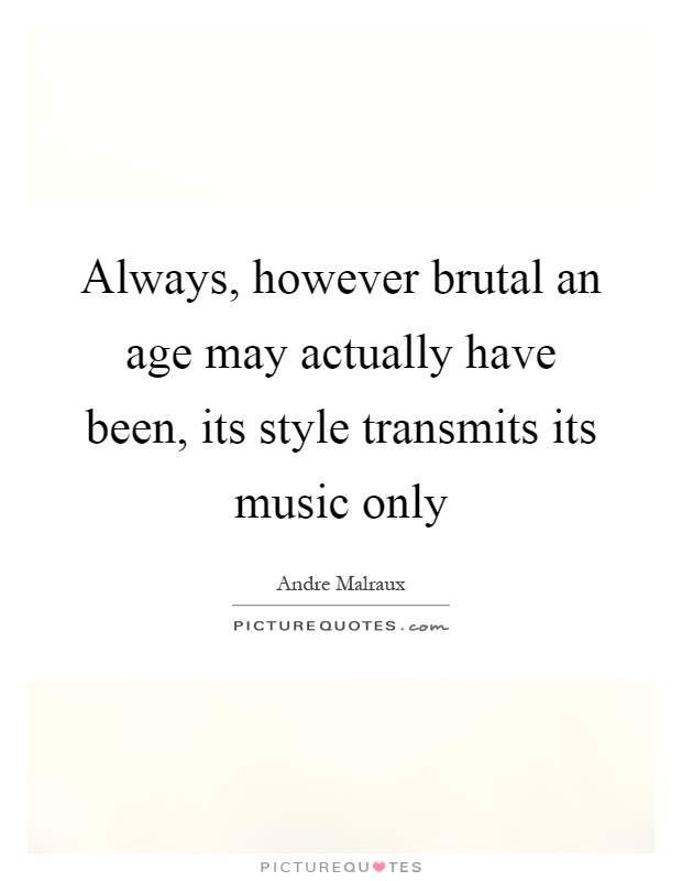 Always, however brutal an age may actually have been, its style transmits its music only Picture Quote #1