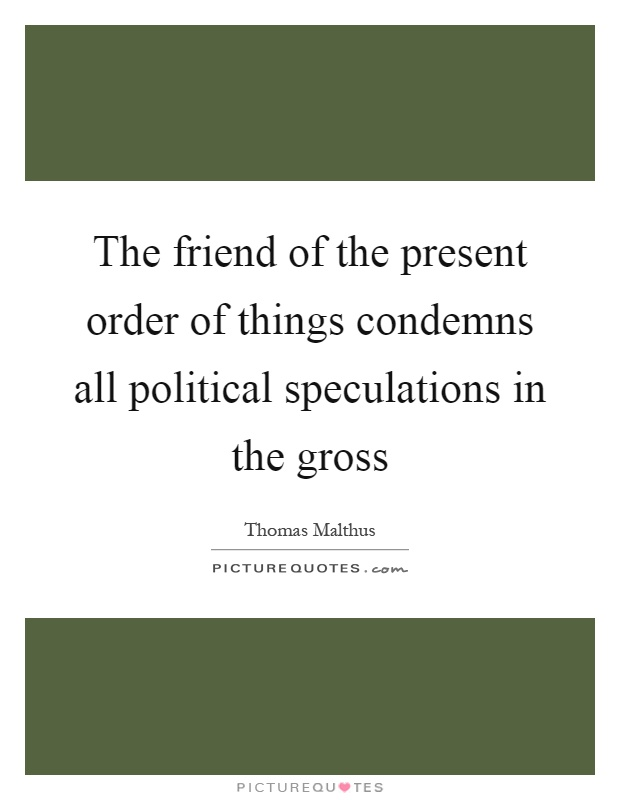 The friend of the present order of things condemns all political speculations in the gross Picture Quote #1