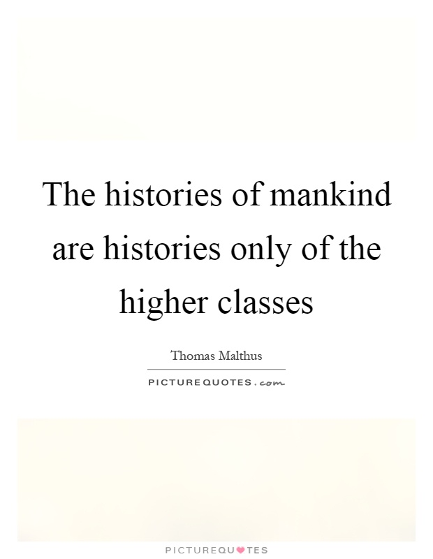 The histories of mankind are histories only of the higher classes Picture Quote #1