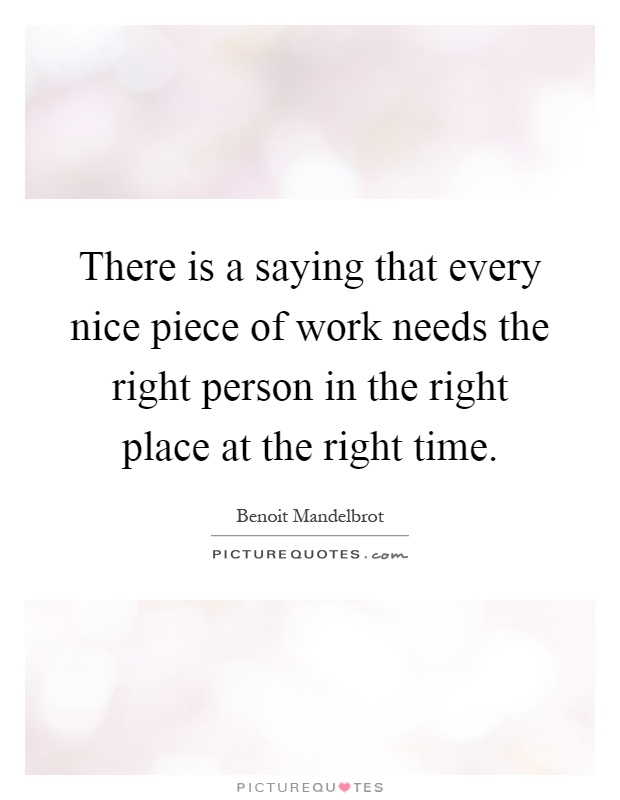 There is a saying that every nice piece of work needs the right person in the right place at the right time Picture Quote #1