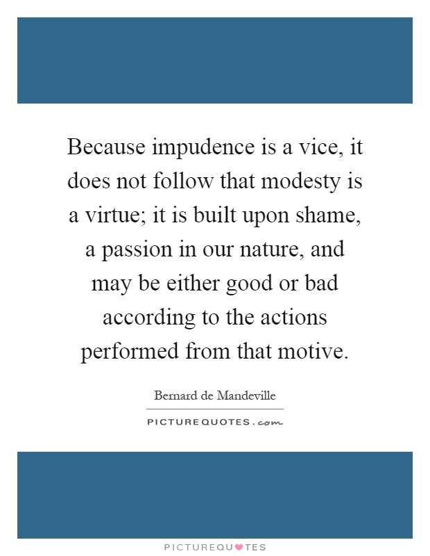 Because impudence is a vice, it does not follow that modesty is a virtue; it is built upon shame, a passion in our nature, and may be either good or bad according to the actions performed from that motive Picture Quote #1