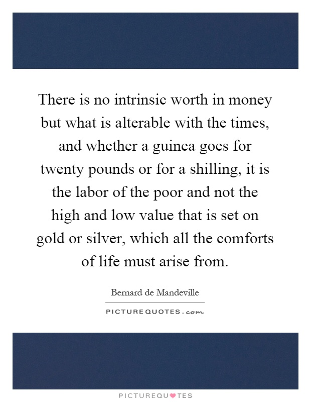 There is no intrinsic worth in money but what is alterable with the times, and whether a guinea goes for twenty pounds or for a shilling, it is the labor of the poor and not the high and low value that is set on gold or silver, which all the comforts of life must arise from Picture Quote #1