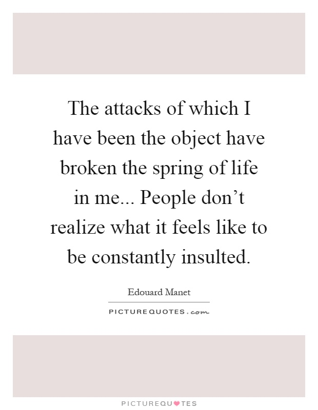 The attacks of which I have been the object have broken the spring of life in me... People don't realize what it feels like to be constantly insulted Picture Quote #1
