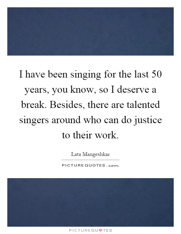 I have been singing for the last 50 years, you know, so I deserve a break. Besides, there are talented singers around who can do justice to their work Picture Quote #1