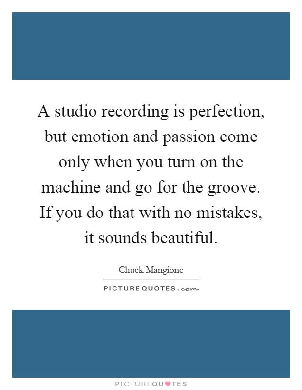 A studio recording is perfection, but emotion and passion come only when you turn on the machine and go for the groove. If you do that with no mistakes, it sounds beautiful Picture Quote #1