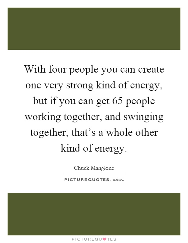 With four people you can create one very strong kind of energy, but if you can get 65 people working together, and swinging together, that's a whole other kind of energy Picture Quote #1