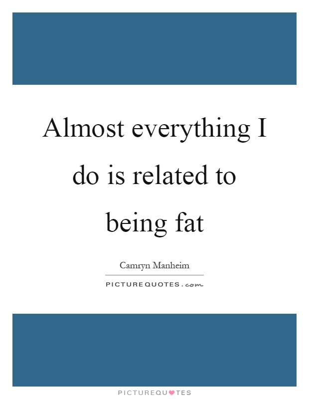 Almost everything I do is related to being fat Picture Quote #1