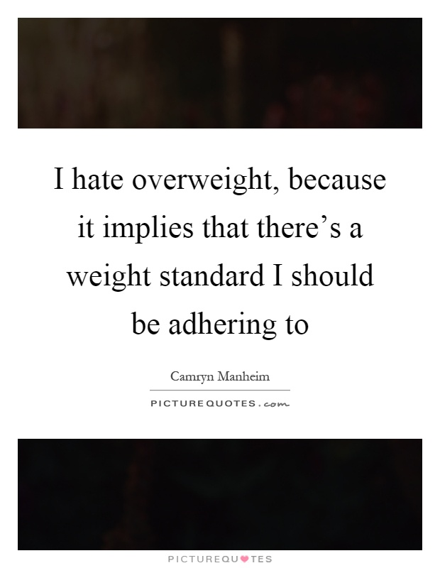 I hate overweight, because it implies that there's a weight standard I should be adhering to Picture Quote #1