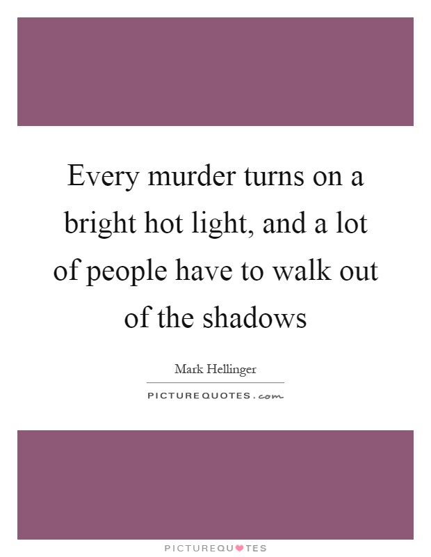 Every murder turns on a bright hot light, and a lot of people have to walk out of the shadows Picture Quote #1