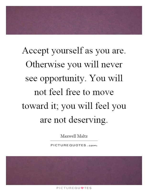 Accept yourself as you are. Otherwise you will never see opportunity. You will not feel free to move toward it; you will feel you are not deserving Picture Quote #1