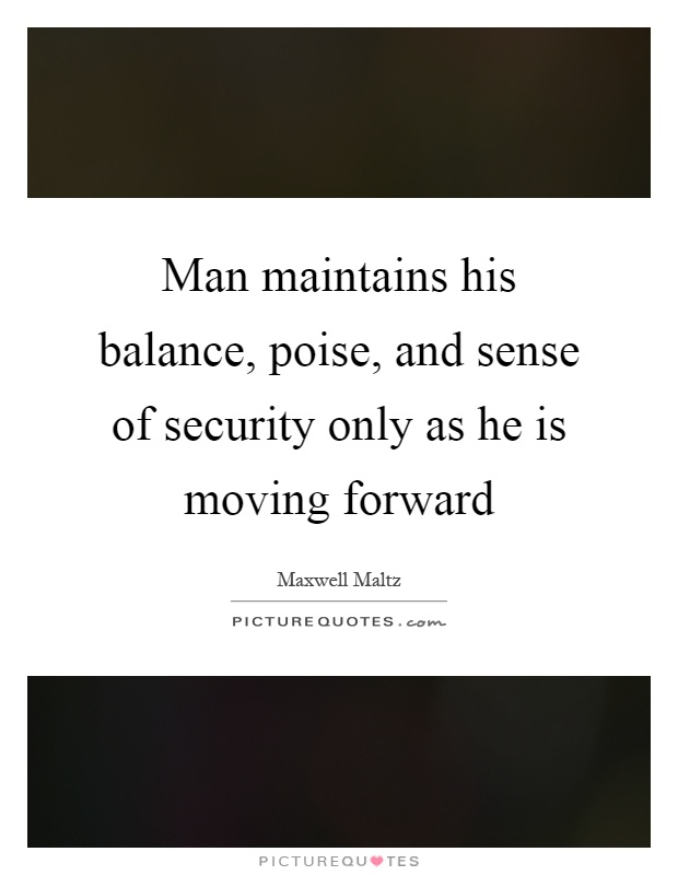 Man maintains his balance, poise, and sense of security only as he is moving forward Picture Quote #1