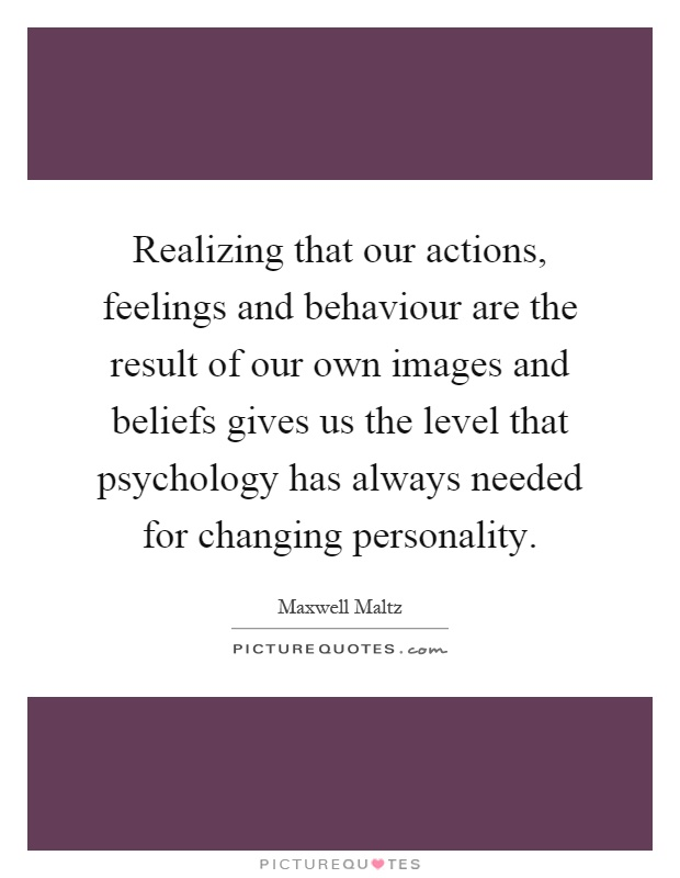 Realizing that our actions, feelings and behaviour are the result of our own images and beliefs gives us the level that psychology has always needed for changing personality Picture Quote #1