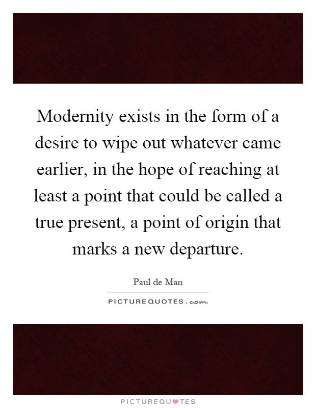 Modernity exists in the form of a desire to wipe out whatever came earlier, in the hope of reaching at least a point that could be called a true present, a point of origin that marks a new departure Picture Quote #1