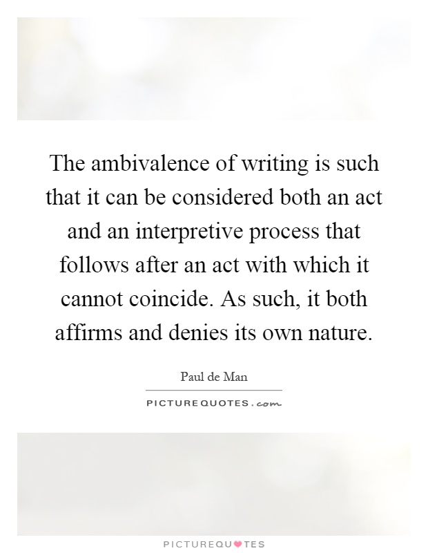 The ambivalence of writing is such that it can be considered both an act and an interpretive process that follows after an act with which it cannot coincide. As such, it both affirms and denies its own nature Picture Quote #1