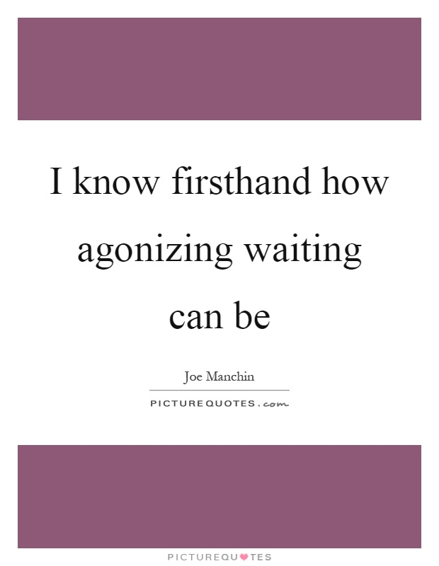 I know firsthand how agonizing waiting can be Picture Quote #1