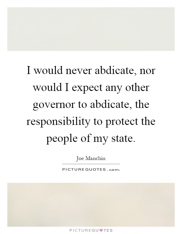 I would never abdicate, nor would I expect any other governor to abdicate, the responsibility to protect the people of my state Picture Quote #1