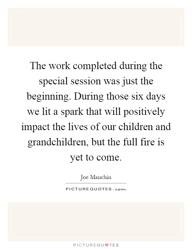 The work completed during the special session was just the beginning. During those six days we lit a spark that will positively impact the lives of our children and grandchildren, but the full fire is yet to come Picture Quote #1