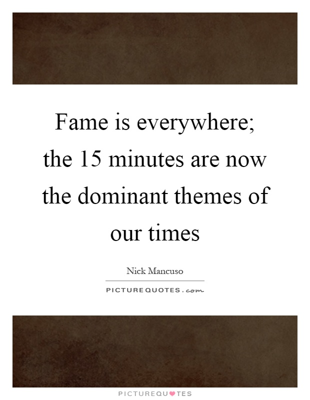 Fame is everywhere; the 15 minutes are now the dominant themes of our times Picture Quote #1