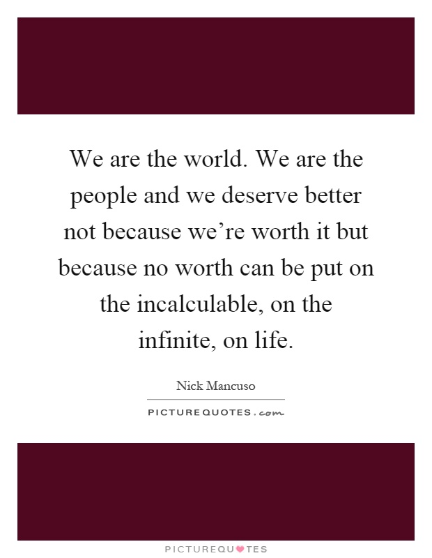 We are the world. We are the people and we deserve better not because we're worth it but because no worth can be put on the incalculable, on the infinite, on life Picture Quote #1