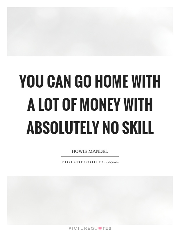 You can go home with a lot of money with absolutely no skill Picture Quote #1