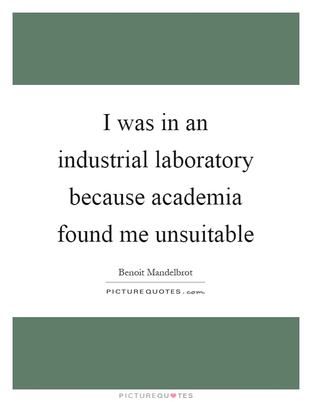 I was in an industrial laboratory because academia found me unsuitable Picture Quote #1