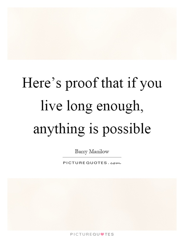 Here's proof that if you live long enough, anything is possible Picture Quote #1