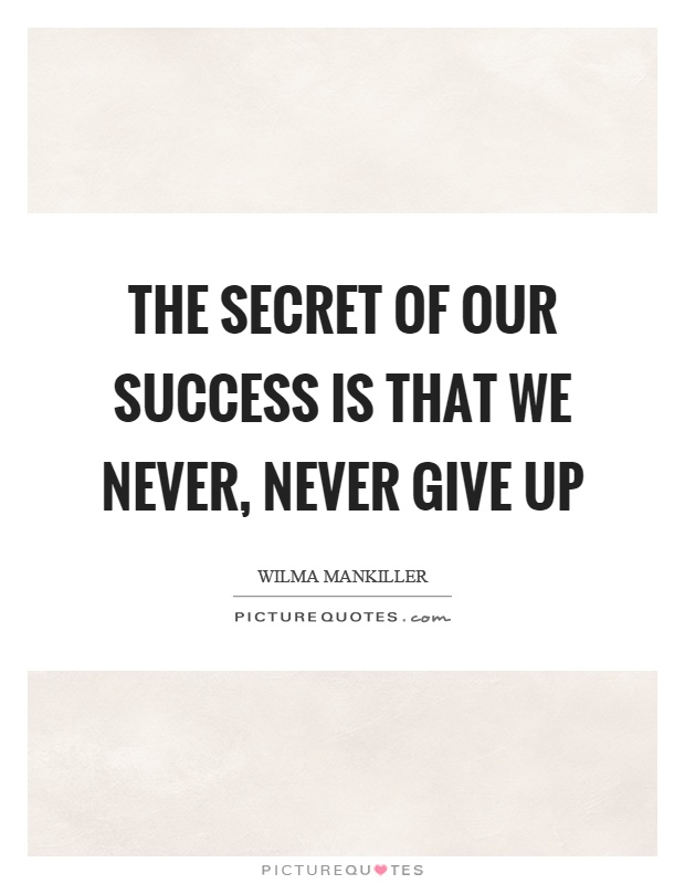 The secret of our success is that we never, never give up Picture Quote #1