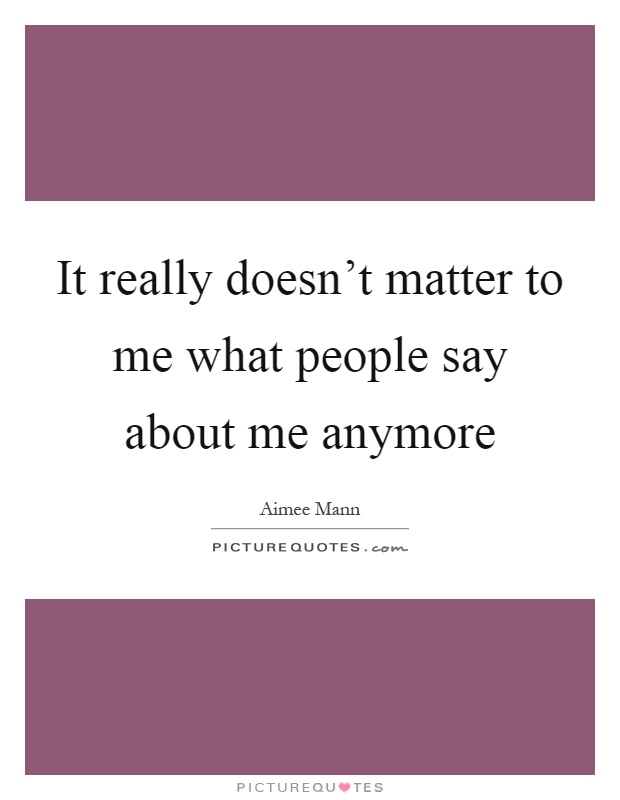 It really doesn't matter to me what people say about me anymore Picture Quote #1