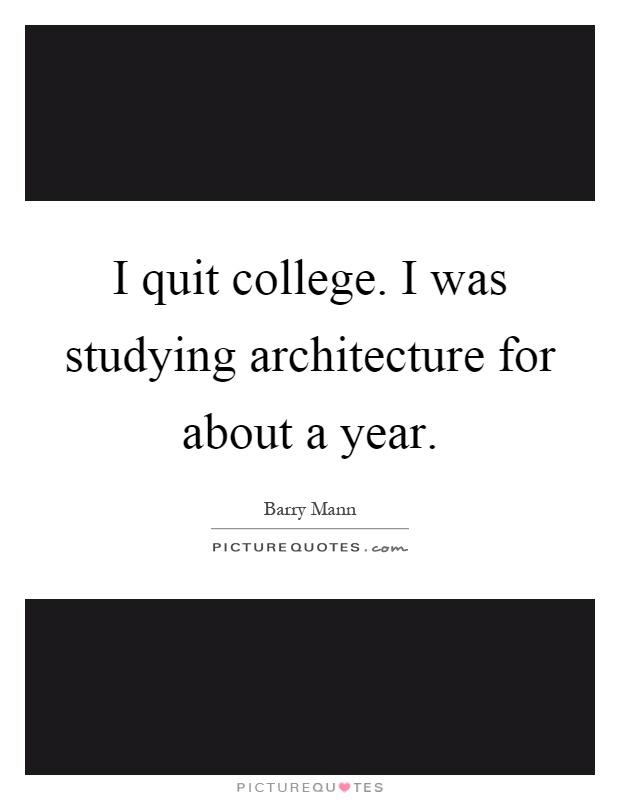 I quit college. I was studying architecture for about a year Picture Quote #1
