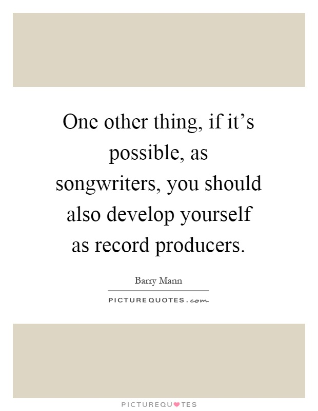 One other thing, if it's possible, as songwriters, you should also develop yourself as record producers Picture Quote #1
