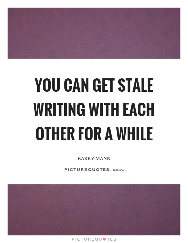 You can get stale writing with each other for a while Picture Quote #1