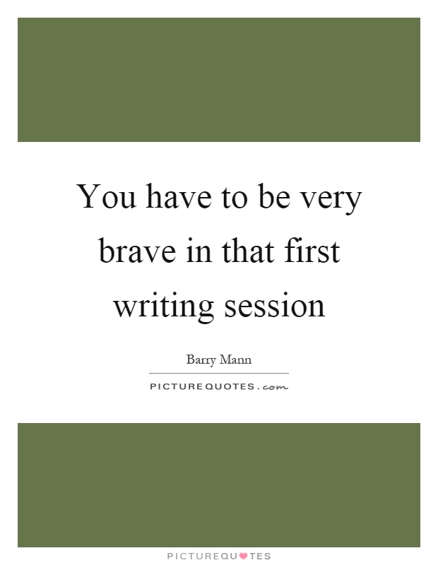 You have to be very brave in that first writing session Picture Quote #1
