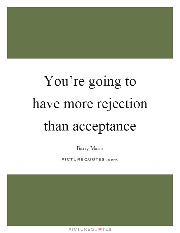 You're going to have more rejection than acceptance Picture Quote #1