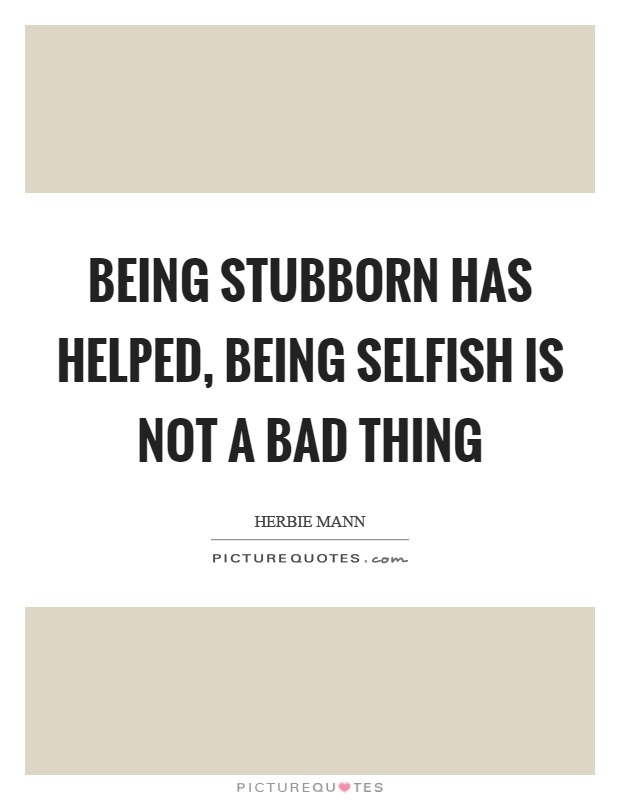 Being stubborn has helped, being selfish is not a bad thing Picture Quote #1