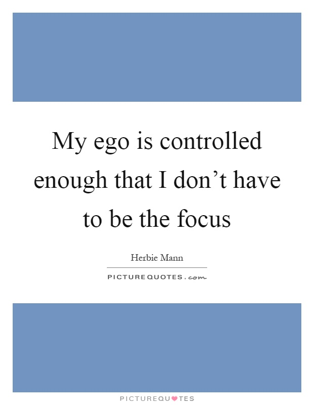 My ego is controlled enough that I don't have to be the focus Picture Quote #1