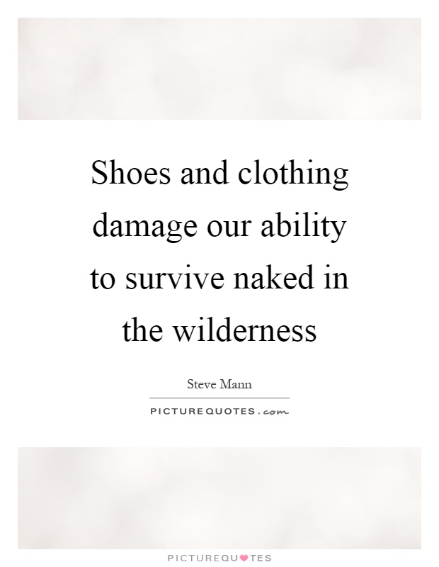 Shoes and clothing damage our ability to survive naked in the wilderness Picture Quote #1