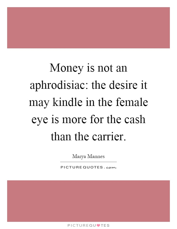 Money is not an aphrodisiac: the desire it may kindle in the female eye is more for the cash than the carrier Picture Quote #1
