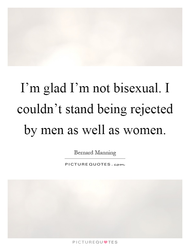 I'm glad I'm not bisexual. I couldn't stand being rejected by men as well as women Picture Quote #1