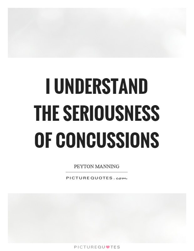 I understand the seriousness of concussions Picture Quote #1