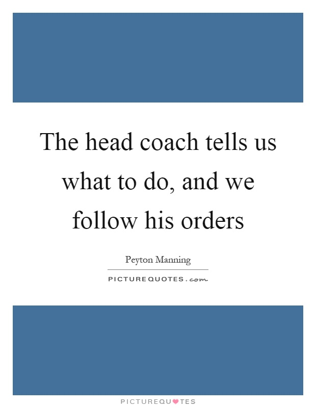 The head coach tells us what to do, and we follow his orders Picture Quote #1