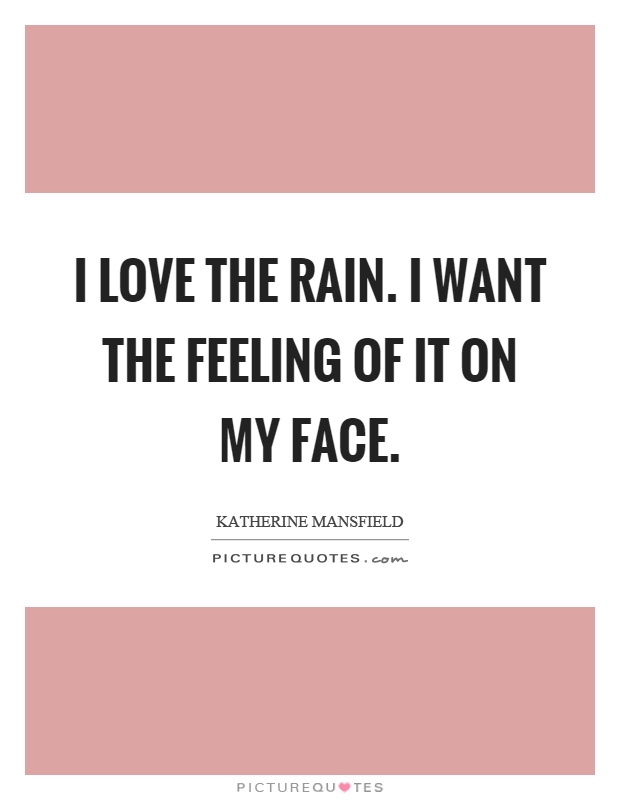 I love the rain. I want the feeling of it on my face Picture Quote #1