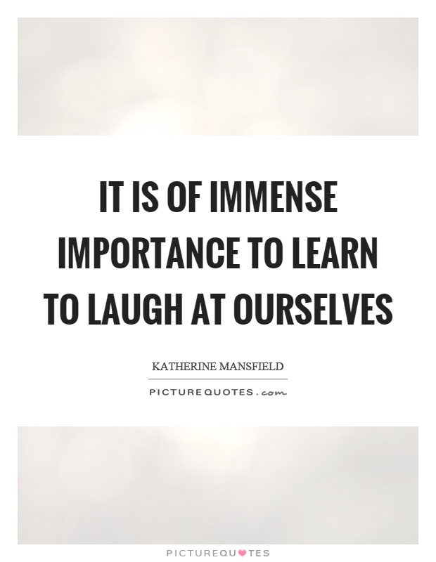 It is of immense importance to learn to laugh at ourselves Picture Quote #1