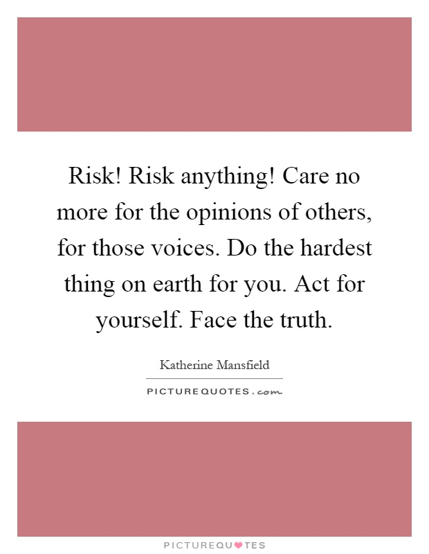 Risk! Risk anything! Care no more for the opinions of others, for those voices. Do the hardest thing on earth for you. Act for yourself. Face the truth Picture Quote #1