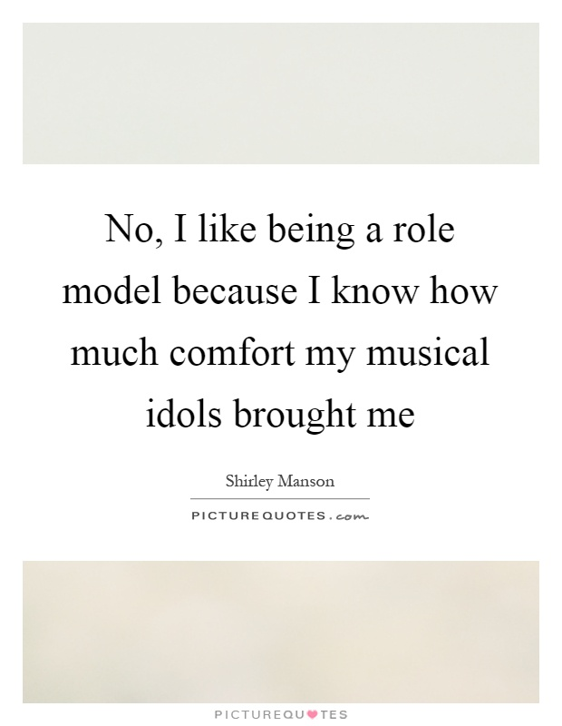 No, I like being a role model because I know how much comfort my musical idols brought me Picture Quote #1