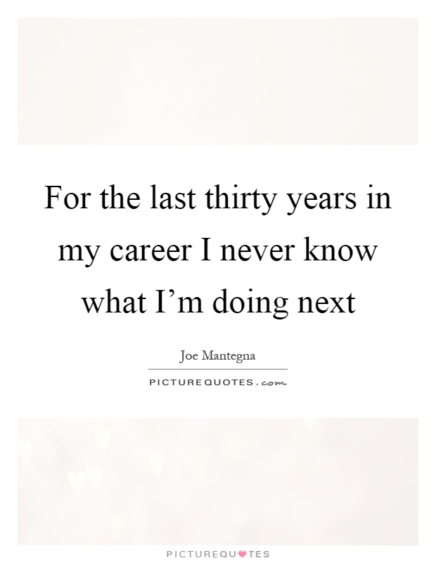 For the last thirty years in my career I never know what I'm doing next Picture Quote #1