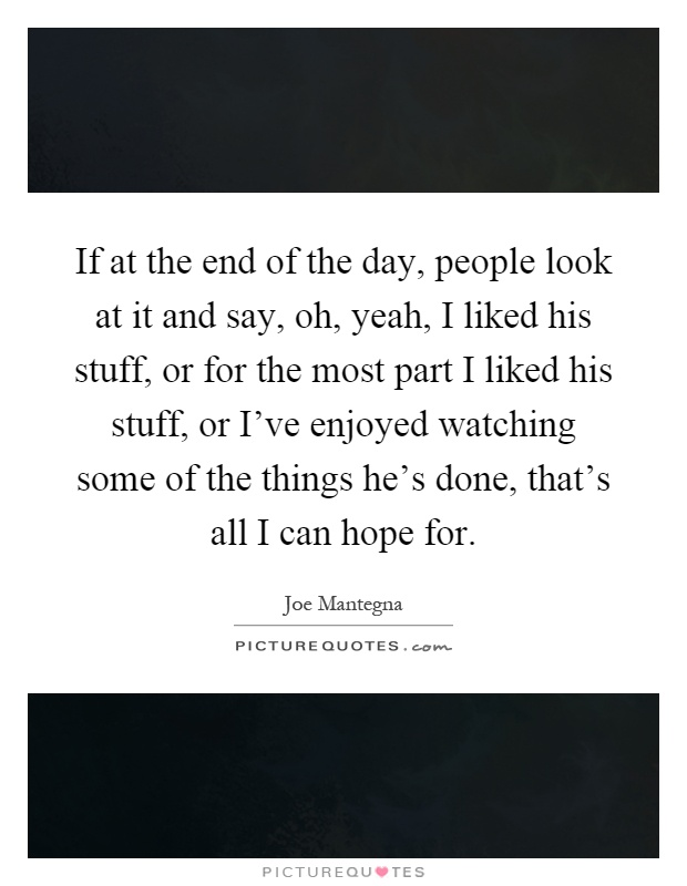 If at the end of the day, people look at it and say, oh, yeah, I liked his stuff, or for the most part I liked his stuff, or I've enjoyed watching some of the things he's done, that's all I can hope for Picture Quote #1
