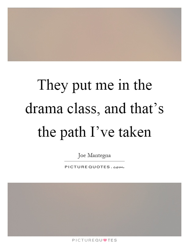 They put me in the drama class, and that's the path I've taken Picture Quote #1