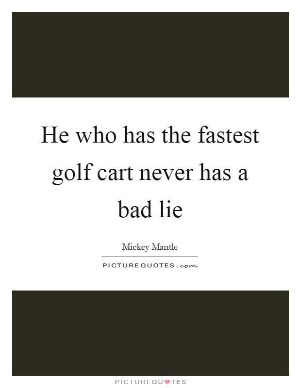 He who has the fastest golf cart never has a bad lie Picture Quote #1