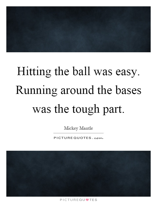 Hitting the ball was easy. Running around the bases was the tough part Picture Quote #1